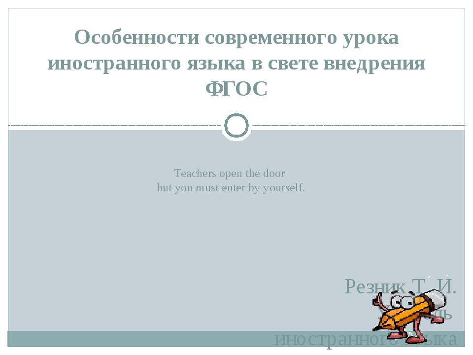 Teachers open the door but you must enter by yourself. Резник Т. И. Учитель...