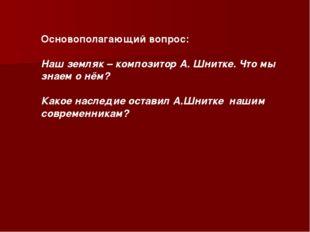 Основополагающий вопрос: Наш земляк – композитор А. Шнитке. Что мы знаем о нё