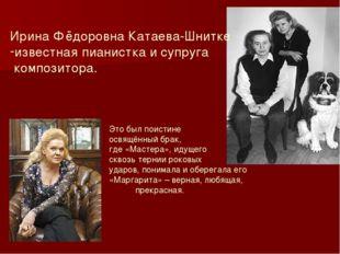Ирина Фёдоровна Катаева-Шнитке известная пианистка и супруга композитора. Это