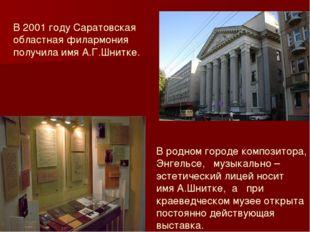 В 2001 году Саратовская областная филармония получила имя А.Г.Шнитке. В родно