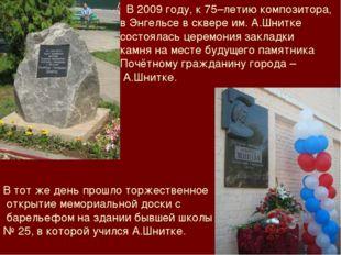 В 2009 году, к 75–летию композитора, в Энгельсе в сквере им. А.Шнитке состоя