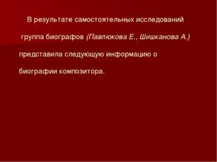 В результате самостоятельных исследований группа биографов (Павлюкова Е., Ши