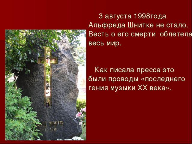 3 августа 1998года Альфреда Шнитке не стало. Весть о его смерти облетела вес...