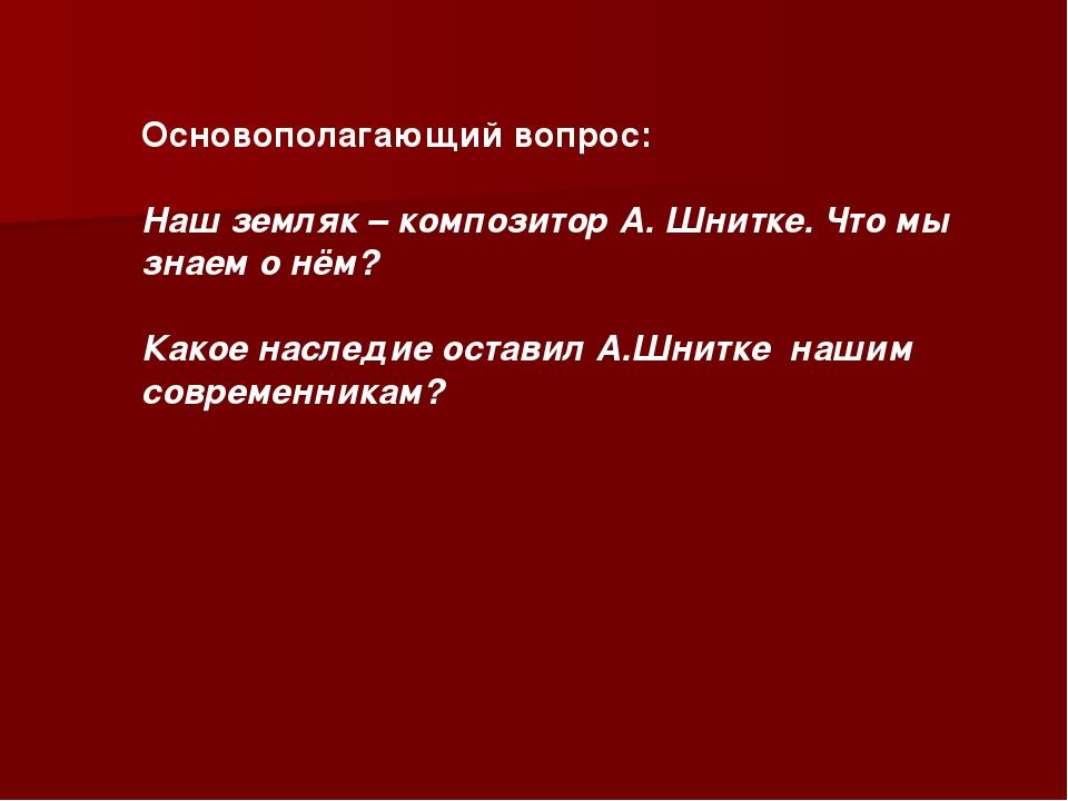 Основополагающий вопрос: Наш земляк – композитор А. Шнитке. Что мы знаем о нё...