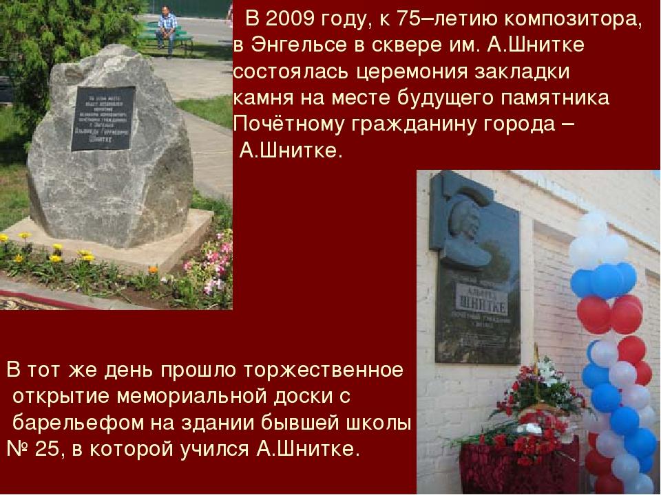 В 2009 году, к 75–летию композитора, в Энгельсе в сквере им. А.Шнитке состоя...