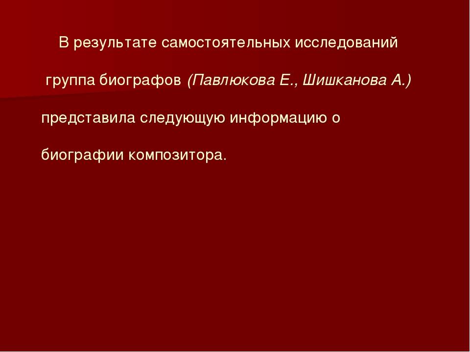 В результате самостоятельных исследований группа биографов (Павлюкова Е., Ши...