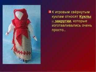 К игровым свёрнутым куклам относят Куклы – закрутки, которые изготавливались