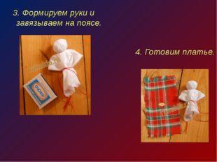 3. Формируем руки и завязываем на поясе. 4. Готовим платье.