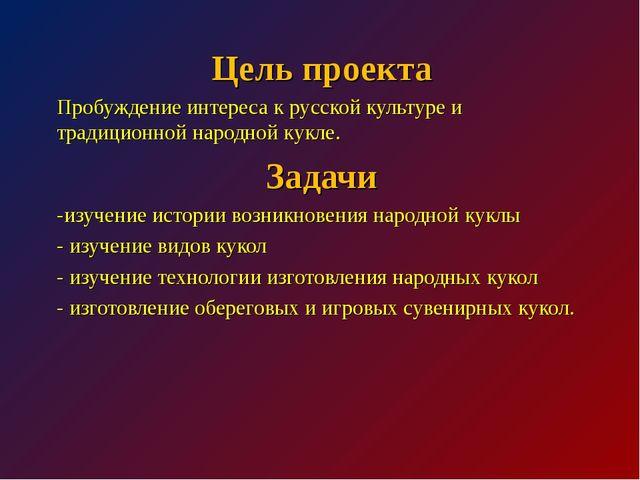 Цель проекта Пробуждение интереса к русской культуре и традиционной народной...