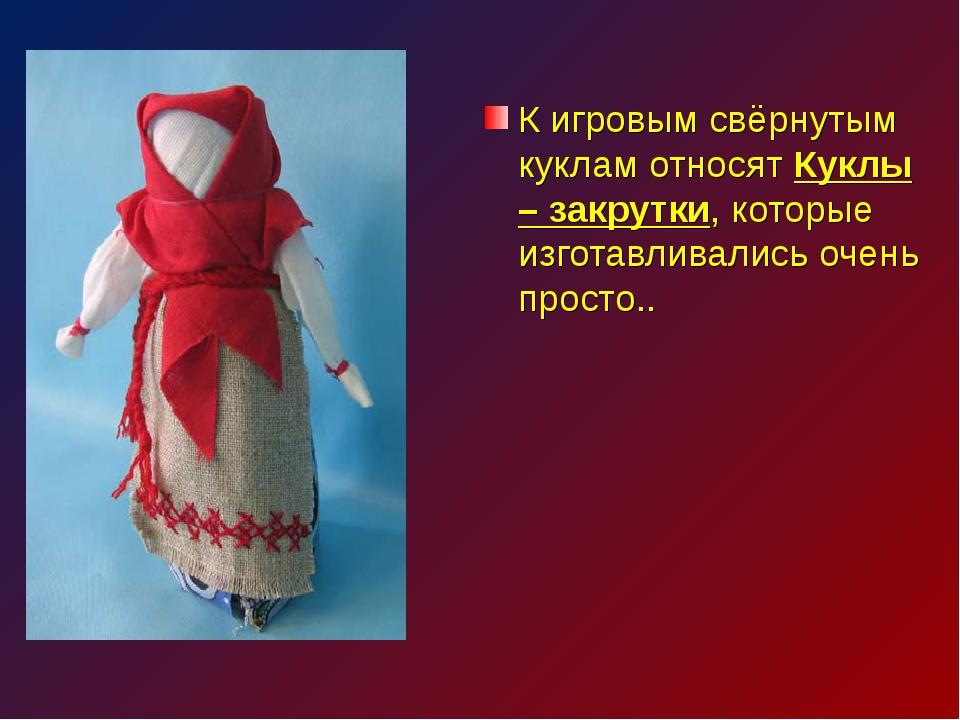 К игровым свёрнутым куклам относят Куклы – закрутки, которые изготавливались...