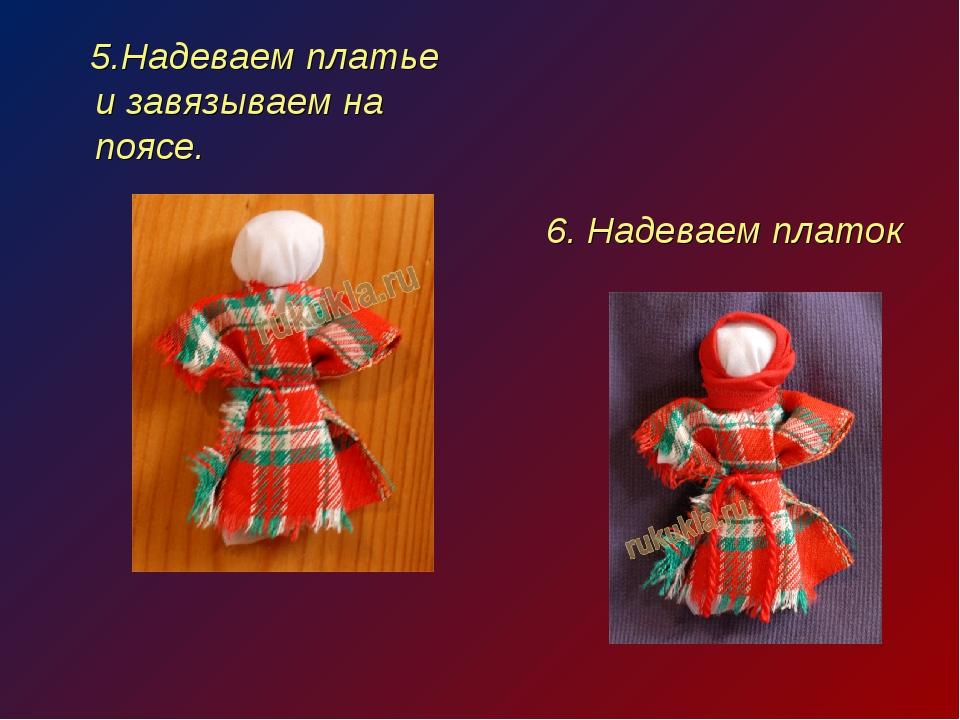 5.Надеваем платье и завязываем на поясе. 6. Надеваем платок