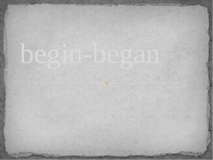 begin-began