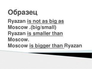 Образец Ryazan is not as big as Moscow .(big/small) Ryazan is smaller than Mo