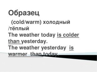 Образец (cold/warm) холодный /тёплый The weather today is colder than yesterd