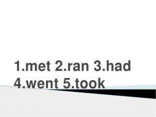1.met 2.ran 3.had 4.went 5.took