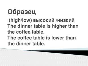 Образец (high/low) высокий /низкий The dinner table is higher than the coffee