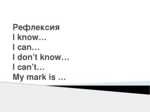Рефлексия I know… I can… I don't know… I can't… My mark is …
