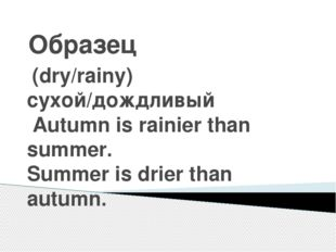 Образец (dry/rainy) сухой/дождливый Autumn is rainier than summer. Summer is
