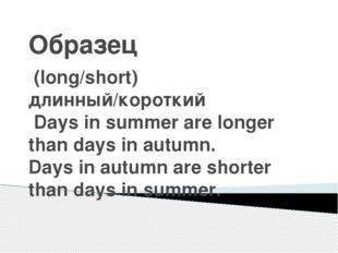 Образец (long/short) длинный/короткий Days in summer are longer than days in