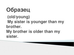 Образец (old/young) My sister is younger than my brother. My brother is older