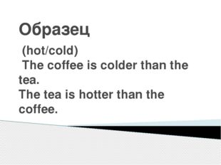 Образец (hot/cold) The coffee is colder than the tea. The tea is hotter than