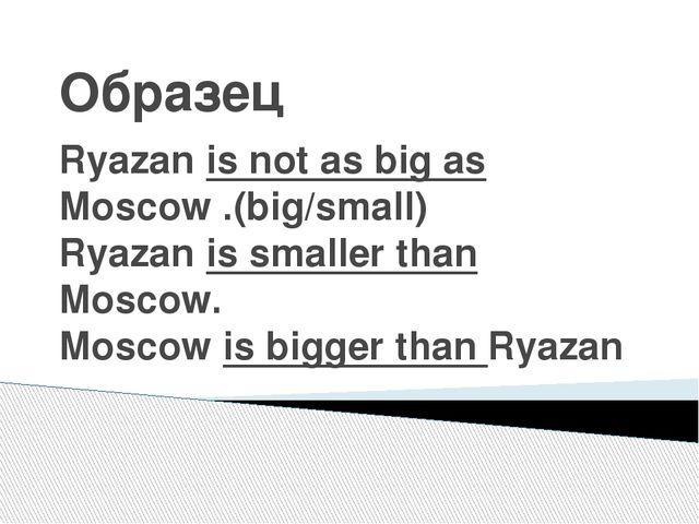 Образец Ryazan is not as big as Moscow .(big/small) Ryazan is smaller than Mo...