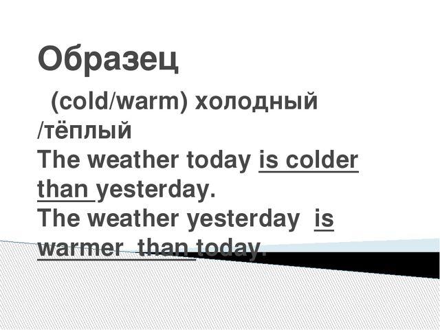 Образец (cold/warm) холодный /тёплый The weather today is colder than yesterd...