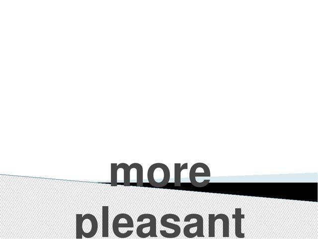 more pleasant