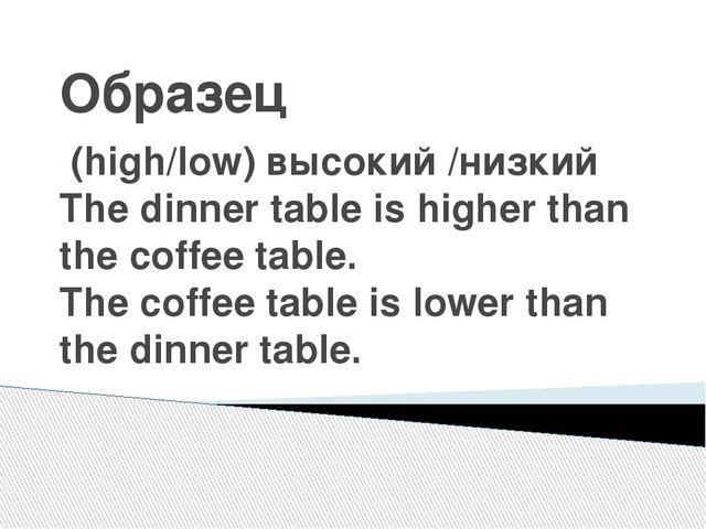 Образец (high/low) высокий /низкий The dinner table is higher than the coffee...