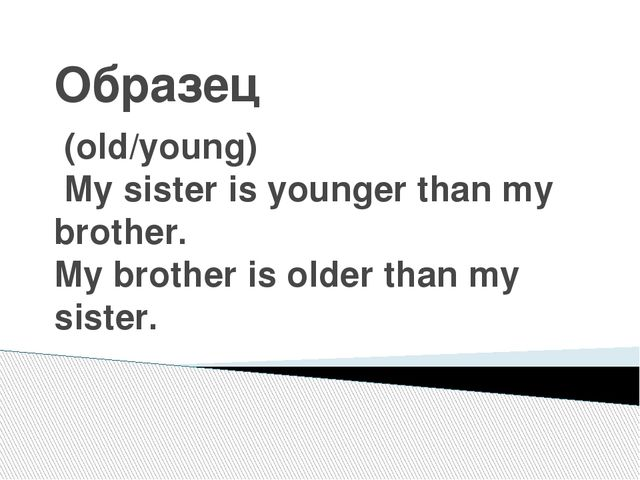 Образец (old/young) My sister is younger than my brother. My brother is older...