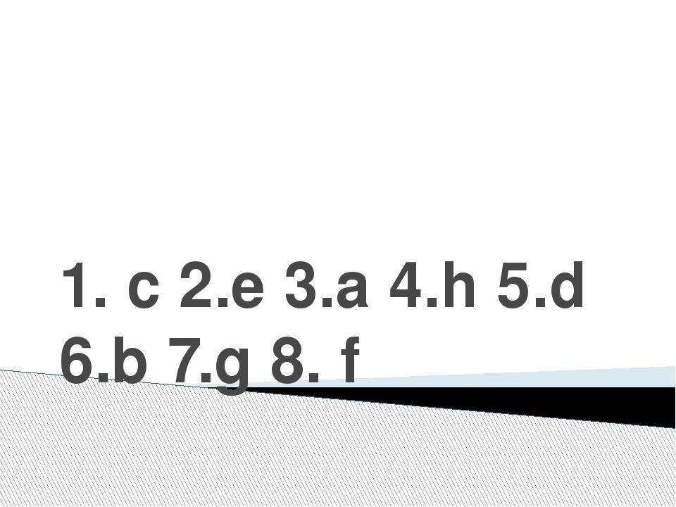 1. c 2.e 3.a 4.h 5.d 6.b 7.g 8. f