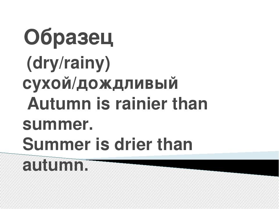 Образец (dry/rainy) сухой/дождливый Autumn is rainier than summer. Summer is...