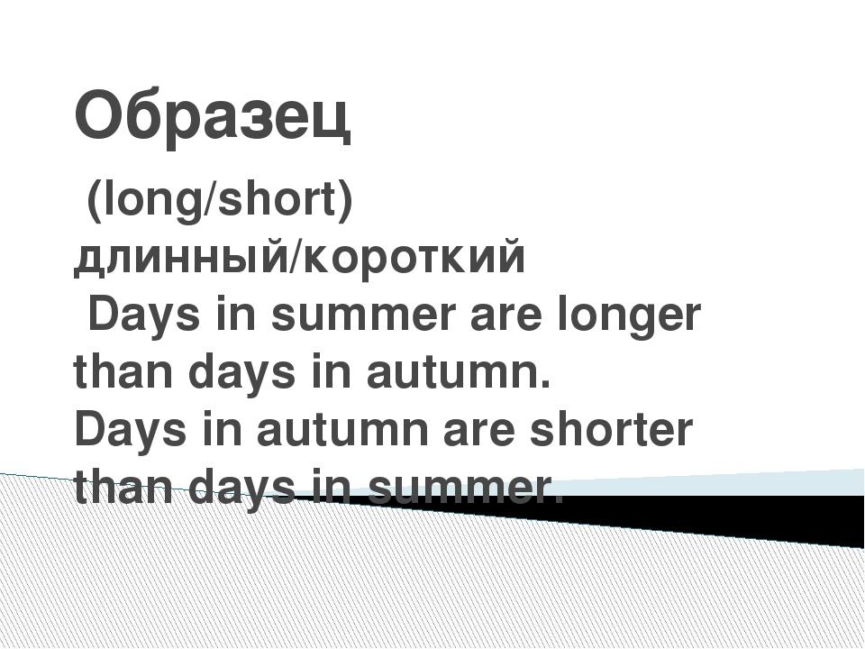 Образец (long/short) длинный/короткий Days in summer are longer than days in...