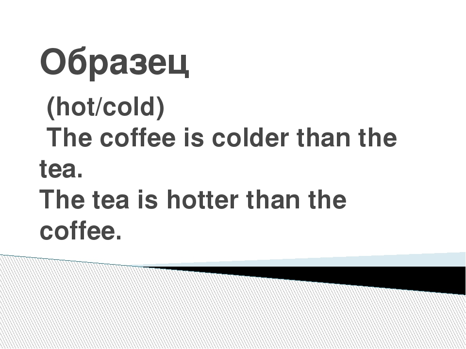 Образец (hot/cold) The coffee is colder than the tea. The tea is hotter than...