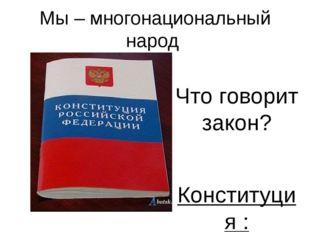Мы – многонациональный народ Что говорит закон? Конституция : 1. Статья 19- п