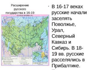 Расширение русского государства в 16-19 веках В 16-17 веках русские начали за
