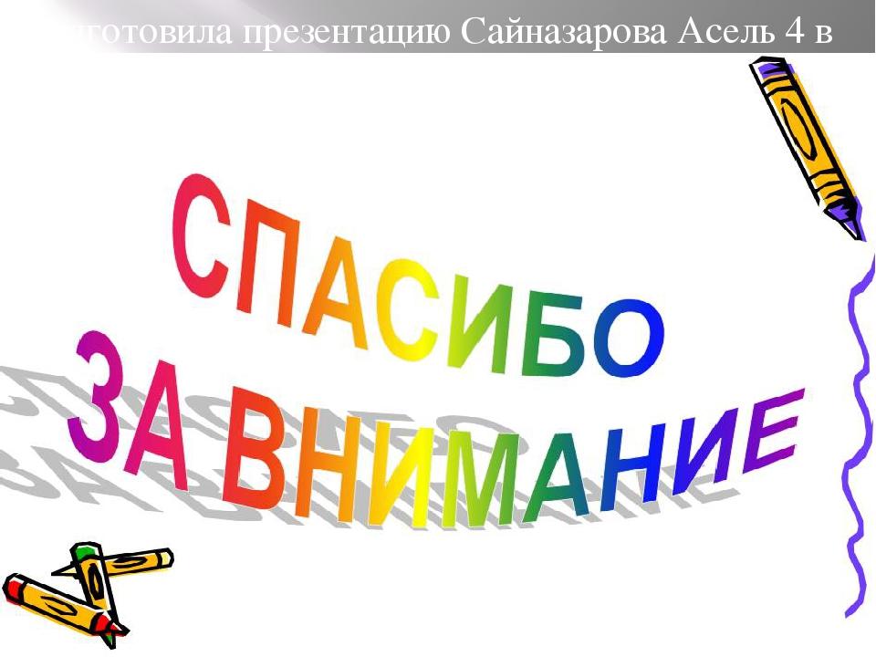 Подготовила презентацию Сайназарова Асель 4 в