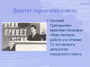 Депутат городского совета. Евгений Григорьевич выполнял большую общественную