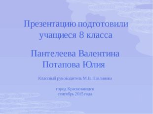 Презентацию подготовили учащиеся 8 класса Пантелеева Валентина Потапова Юлия