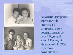Закончил Загорский учительский институт с отличием, где и познакомился со сво