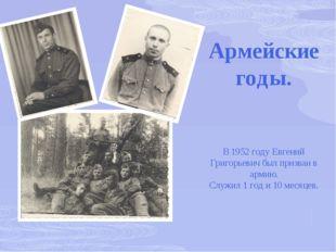 Армейские годы. В 1952 году Евгений Григорьевич был призван в армию. Служил 1
