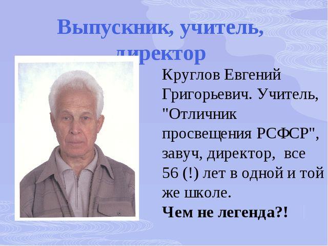 """Выпускник, учитель, директор Круглов Евгений Григорьевич. Учитель, """"Отличник..."""