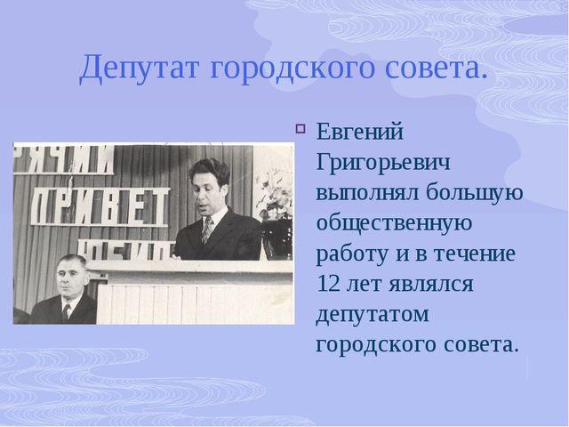 Депутат городского совета. Евгений Григорьевич выполнял большую общественную...