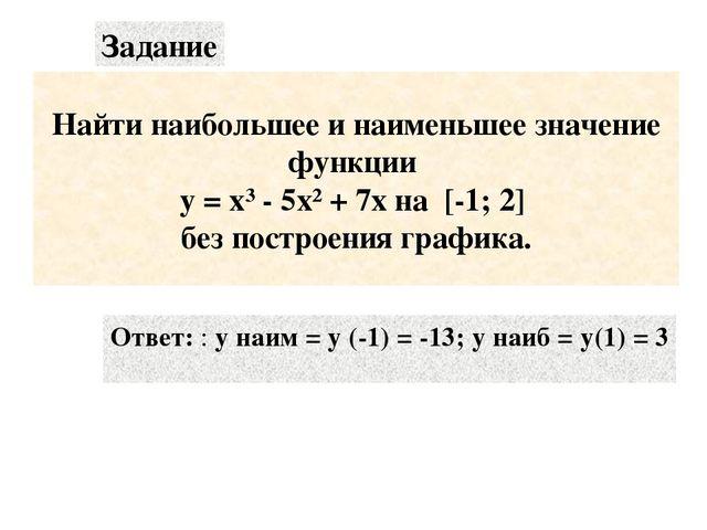 Найти наибольшее и наименьшее значение функции у = х³ - 5х² + 7х на [-1; 2]...
