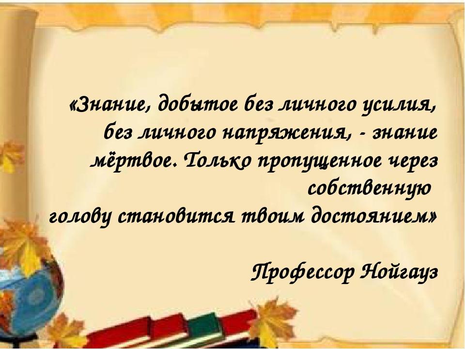 «Знание, добытое без личного усилия, без личного напряжения, - знание мёртво...