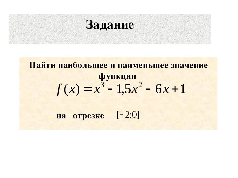 Задание Найти наибольшее и наименьшее значение функции на отрезке