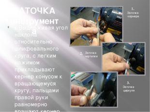ЗАТОЧКА инструмента 1. Выдерживая угол наклона относительно шлифовального кру