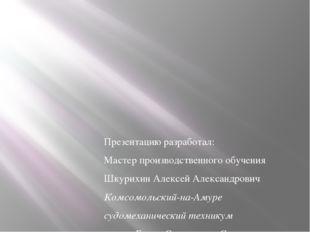 Презентацию разработал: Мастер производственного обучения Шкурихин Алексей Ал