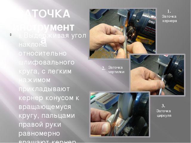 ЗАТОЧКА инструмента 1. Выдерживая угол наклона относительно шлифовального кру...