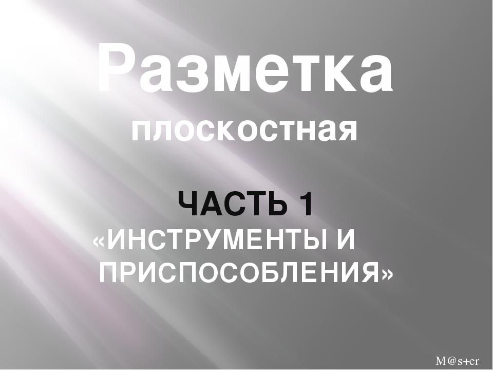 Разметка плоскостная ЧАСТЬ 1 «ИНСТРУМЕНТЫ И ПРИСПОСОБЛЕНИЯ» M@s+er